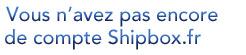 Vous n'avez pas encore de compte Shipbox.fr